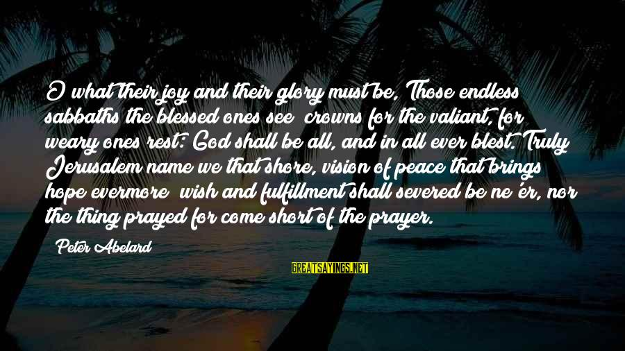 Short Prayer Sayings By Peter Abelard: O what their joy and their glory must be, Those endless sabbaths the blessed ones