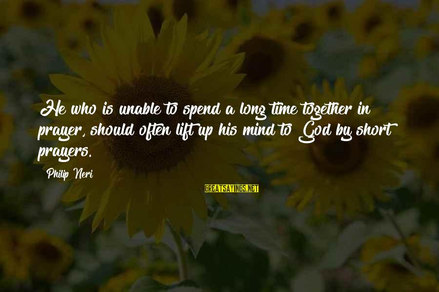 Short Prayer Sayings By Philip Neri: He who is unable to spend a long time together in prayer, should often lift