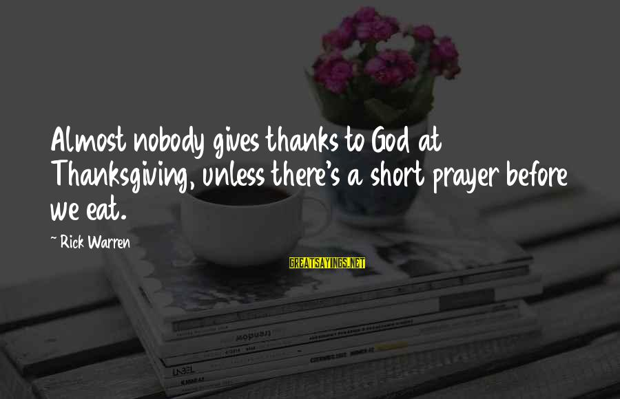 Short Prayer Sayings By Rick Warren: Almost nobody gives thanks to God at Thanksgiving, unless there's a short prayer before we