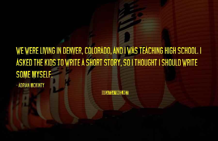 Short School Sayings By Adrian McKinty: We were living in Denver, Colorado, and I was teaching high school. I asked the