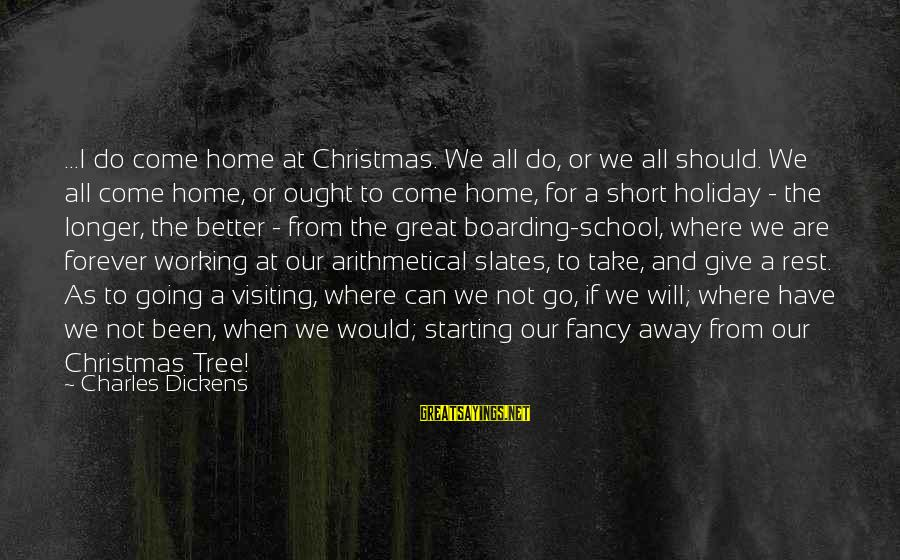 Short School Sayings By Charles Dickens: ...I do come home at Christmas. We all do, or we all should. We all