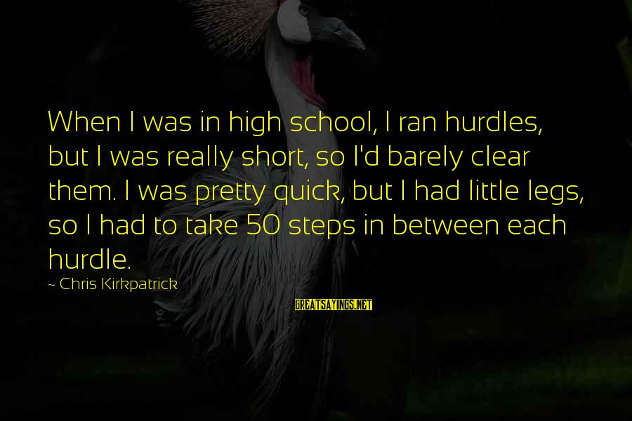 Short School Sayings By Chris Kirkpatrick: When I was in high school, I ran hurdles, but I was really short, so