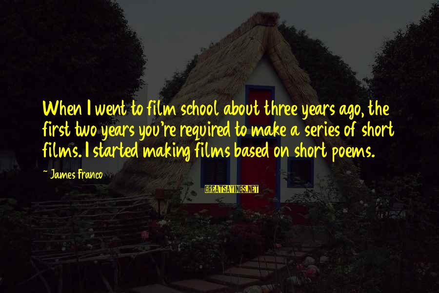 Short School Sayings By James Franco: When I went to film school about three years ago, the first two years you're