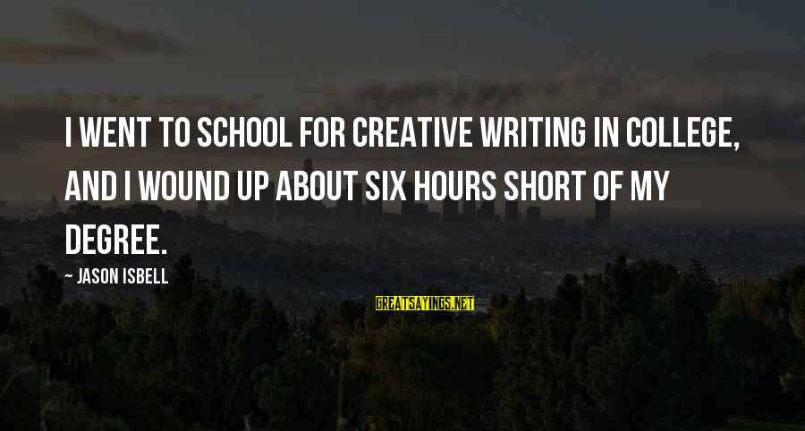 Short School Sayings By Jason Isbell: I went to school for creative writing in college, and I wound up about six