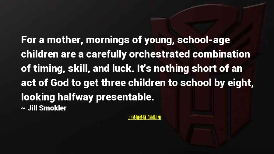 Short School Sayings By Jill Smokler: For a mother, mornings of young, school-age children are a carefully orchestrated combination of timing,