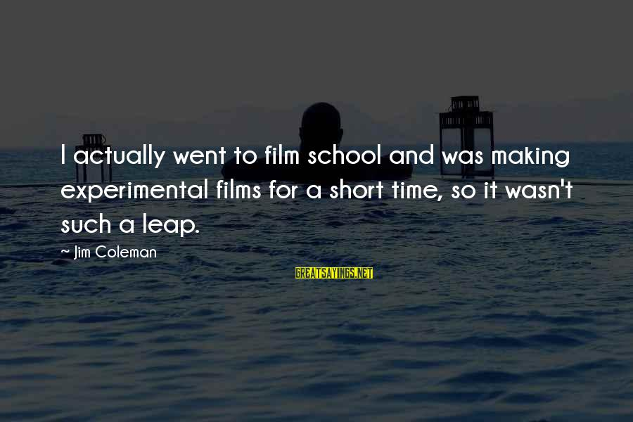 Short School Sayings By Jim Coleman: I actually went to film school and was making experimental films for a short time,