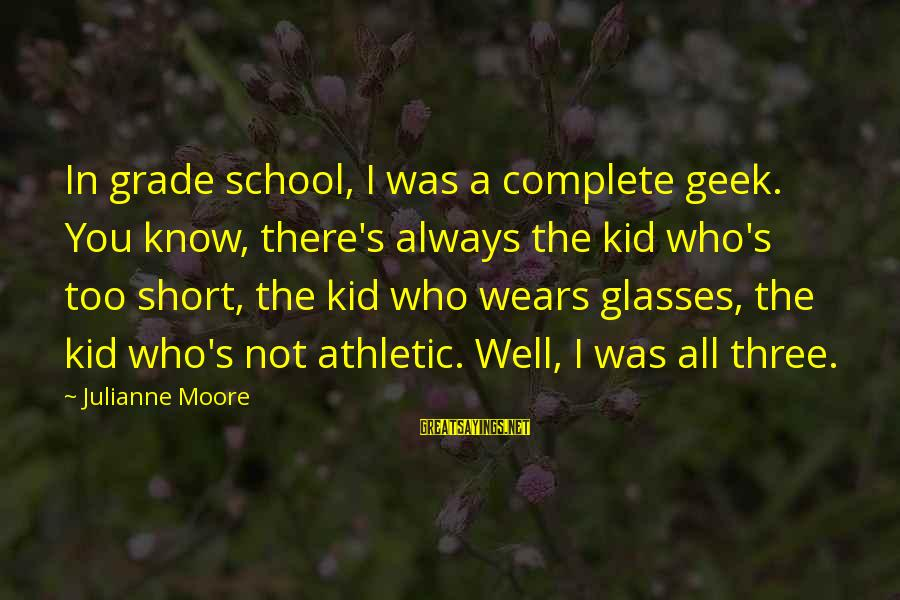 Short School Sayings By Julianne Moore: In grade school, I was a complete geek. You know, there's always the kid who's