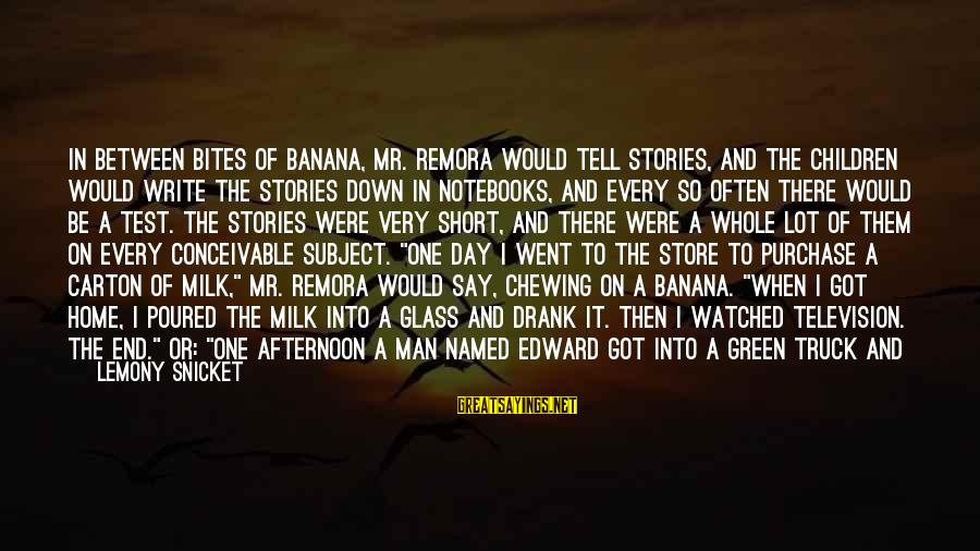 Short School Sayings By Lemony Snicket: In between bites of banana, Mr. Remora would tell stories, and the children would write