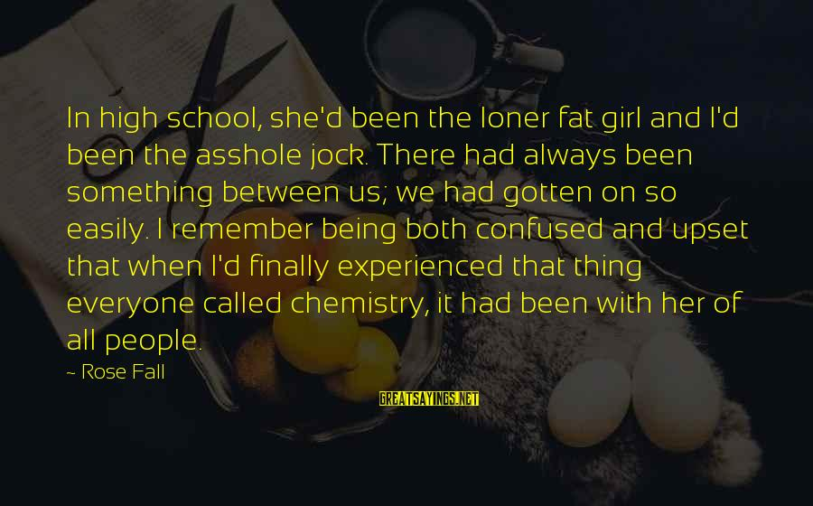 Short School Sayings By Rose Fall: In high school, she'd been the loner fat girl and I'd been the asshole jock.