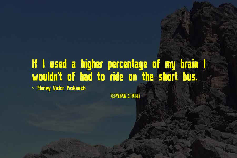 Short School Sayings By Stanley Victor Paskavich: If I used a higher percentage of my brain I wouldn't of had to ride