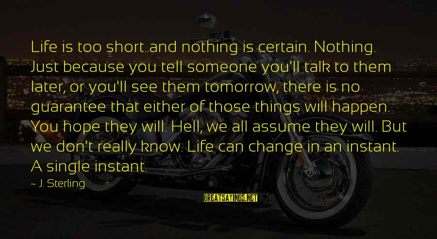 Short See You Later Sayings By J. Sterling: Life is too short..and nothing is certain. Nothing. Just because you tell someone you'll talk