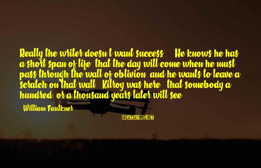 Short See You Later Sayings By William Faulkner: Really the writer doesn't want success ... He knows he has a short span of