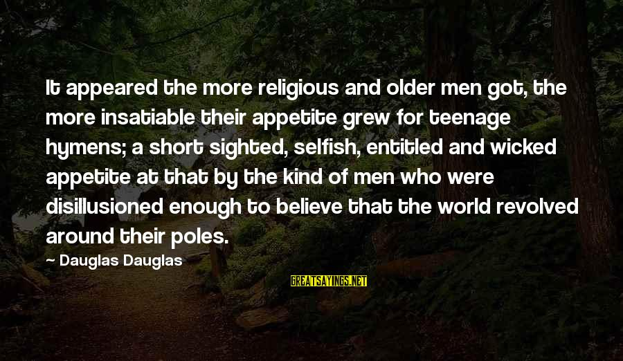 Short Sexism Sayings By Dauglas Dauglas: It appeared the more religious and older men got, the more insatiable their appetite grew