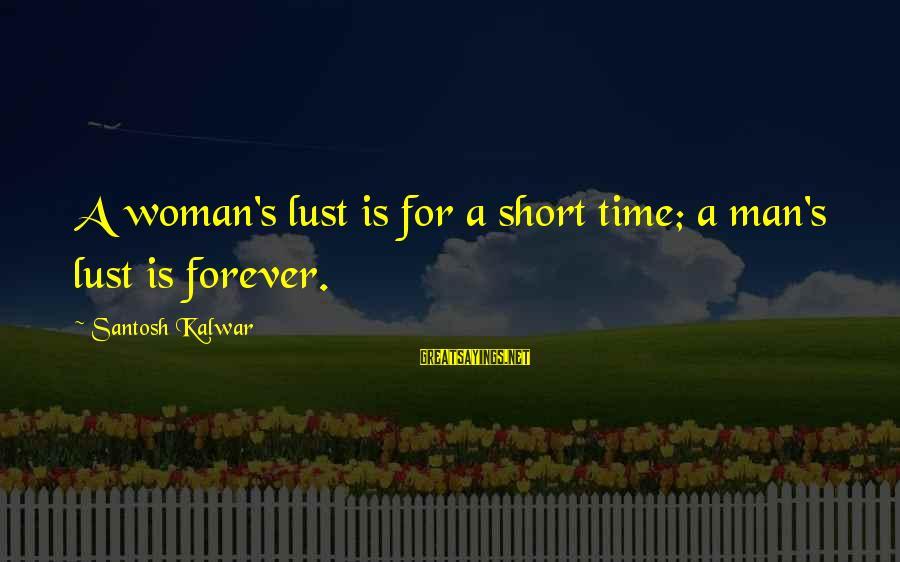 Short Sexism Sayings By Santosh Kalwar: A woman's lust is for a short time; a man's lust is forever.