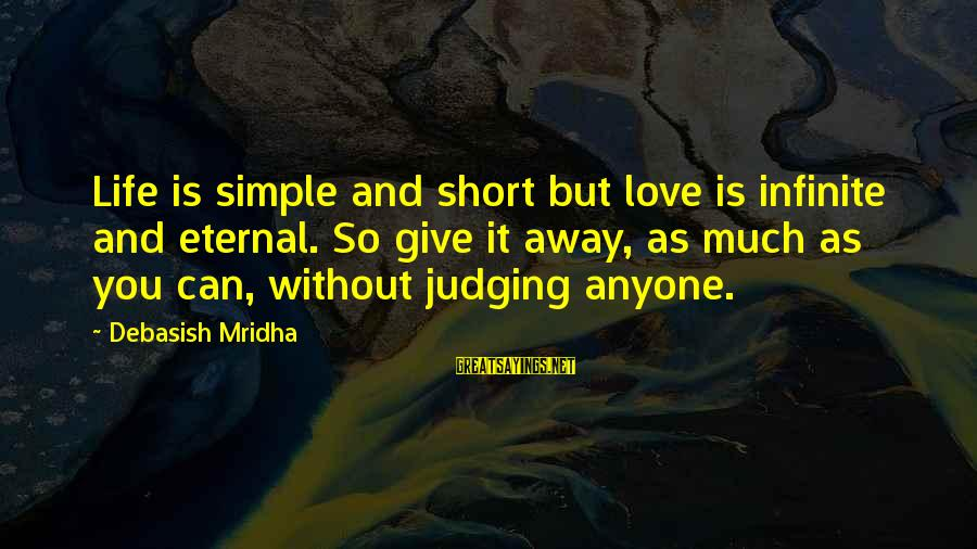Short Simple Sayings By Debasish Mridha: Life is simple and short but love is infinite and eternal. So give it away,