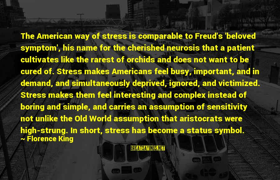 Short Simple Sayings By Florence King: The American way of stress is comparable to Freud's 'beloved symptom', his name for the