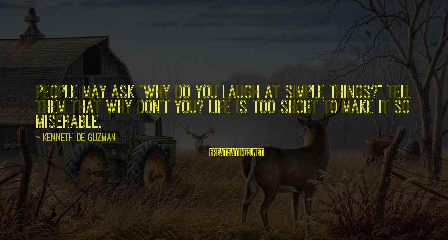 "Short Simple Sayings By Kenneth De Guzman: People may ask ""why do you laugh at simple things?"" Tell them that why don't"