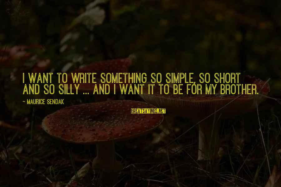 Short Simple Sayings By Maurice Sendak: I want to write something so simple, so short and so silly ... and I