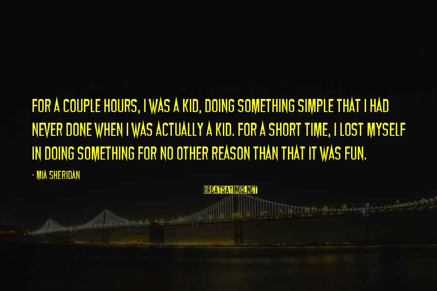 Short Simple Sayings By Mia Sheridan: For a couple hours, I was a kid, doing something simple that I had never