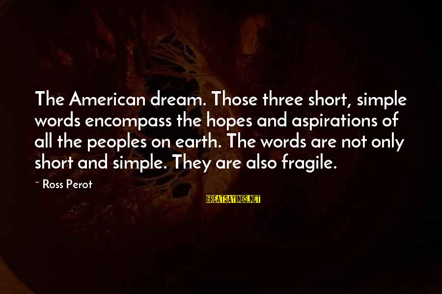 Short Simple Sayings By Ross Perot: The American dream. Those three short, simple words encompass the hopes and aspirations of all