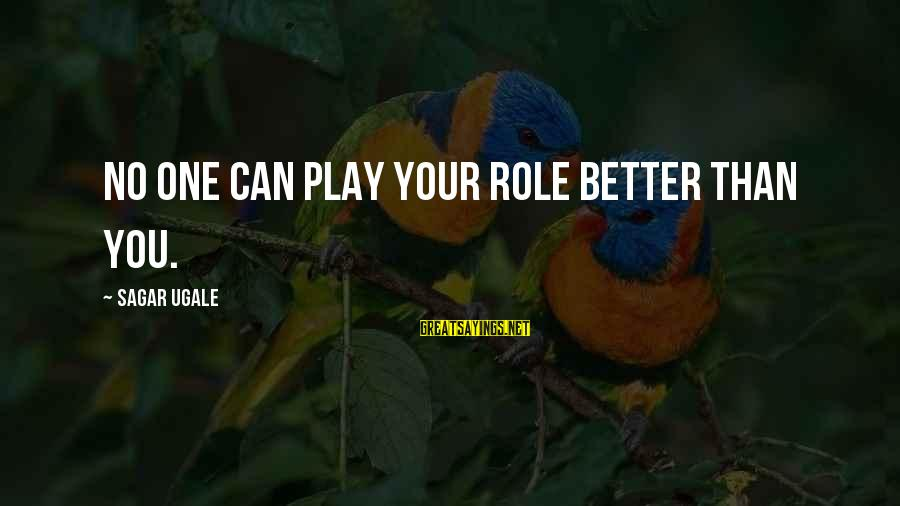 Short Simple Sayings By Sagar Ugale: No one can play your role better than you.