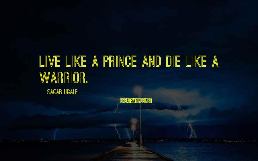 Short Simple Sayings By Sagar Ugale: Live like a PRINCE and die like a WARRIOR.