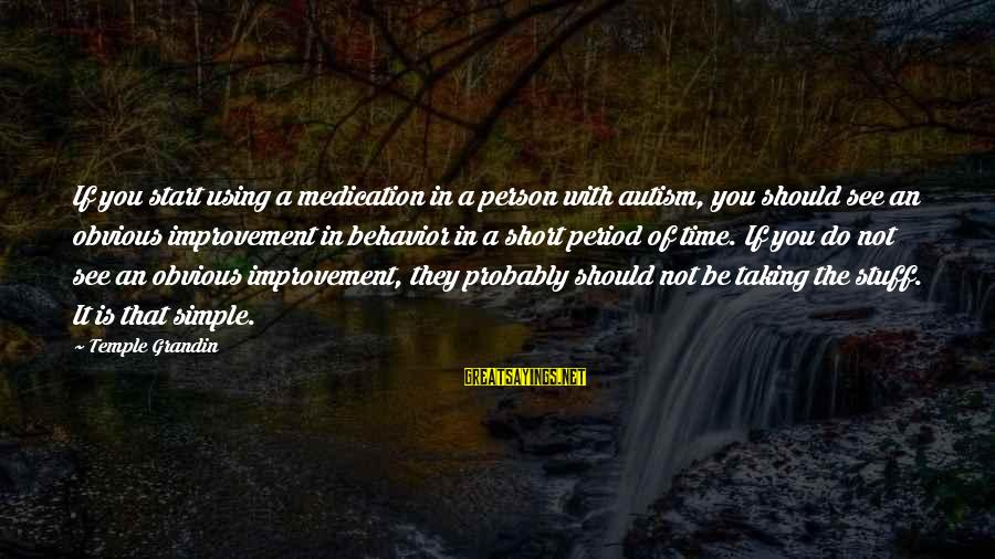Short Simple Sayings By Temple Grandin: If you start using a medication in a person with autism, you should see an