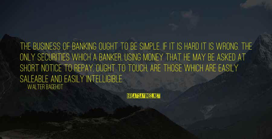 Short Simple Sayings By Walter Bagehot: The business of banking ought to be simple. If it is hard it is wrong.