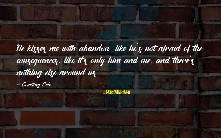 Short Vacation Sayings By Courtney Cole: He kisses me with abandon, like he's not afraid of the consequences, like it's only