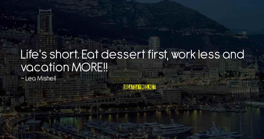 Short Vacation Sayings By Lea Mishell: Life's short. Eat dessert first, work less and vacation MORE!!