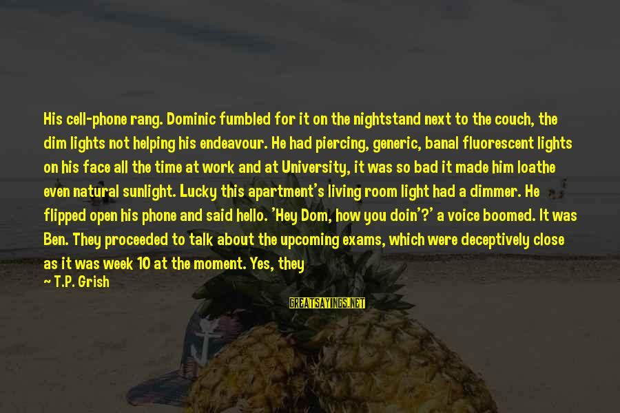 Short Vacation Sayings By T.P. Grish: His cell-phone rang. Dominic fumbled for it on the nightstand next to the couch, the