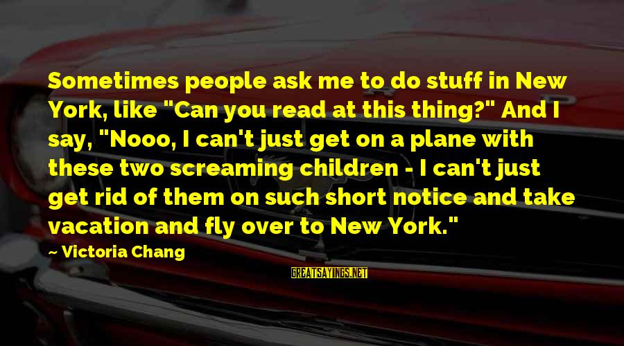"""Short Vacation Sayings By Victoria Chang: Sometimes people ask me to do stuff in New York, like """"Can you read at"""