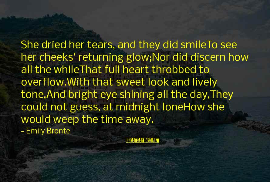 Shortpoem Sayings By Emily Bronte: She dried her tears, and they did smileTo see her cheeks' returning glow;Nor did discern