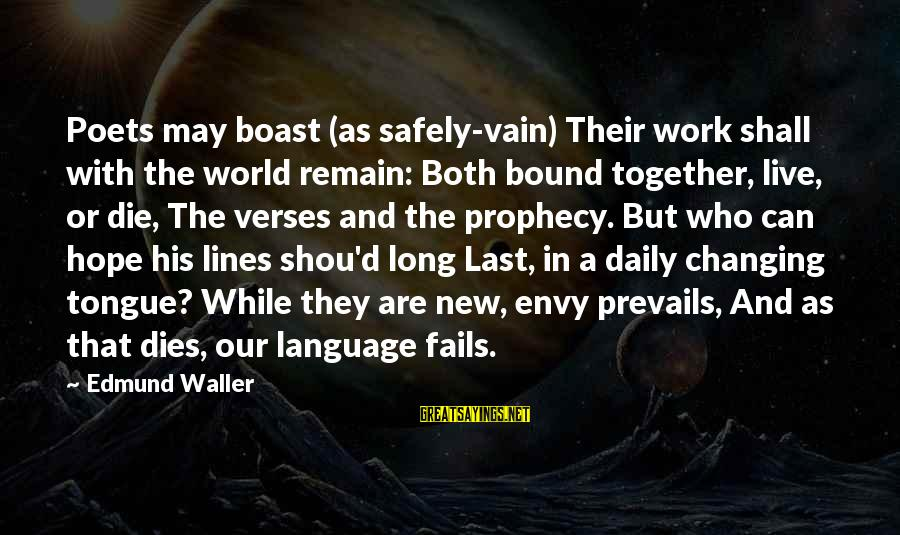 Shou Sayings By Edmund Waller: Poets may boast (as safely-vain) Their work shall with the world remain: Both bound together,