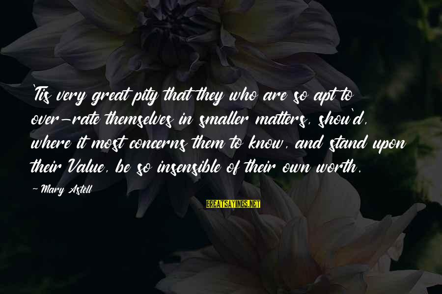 Shou Sayings By Mary Astell: 'Tis very great pity that they who are so apt to over-rate themselves in smaller