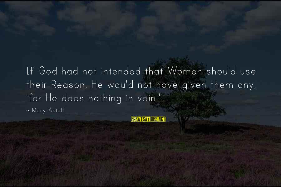 Shou Sayings By Mary Astell: If God had not intended that Women shou'd use their Reason, He wou'd not have