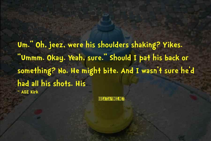 "Shoulders Back Sayings By A&E Kirk: Um."" Oh, jeez, were his shoulders shaking? Yikes. ""Ummm. Okay. Yeah, sure."" Should I pat"