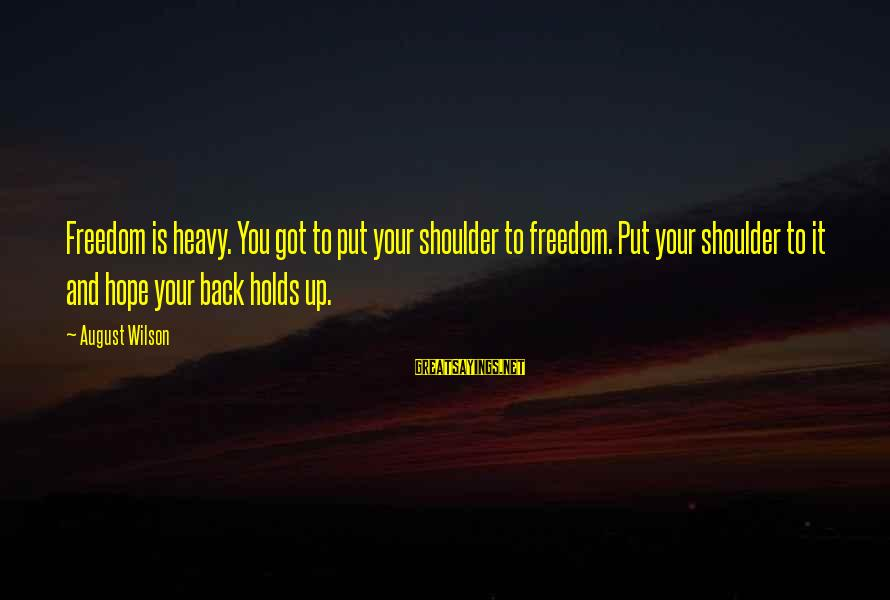 Shoulders Back Sayings By August Wilson: Freedom is heavy. You got to put your shoulder to freedom. Put your shoulder to