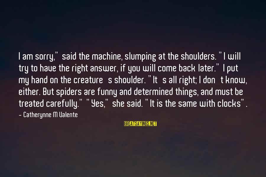"""Shoulders Back Sayings By Catherynne M Valente: I am sorry,"""" said the machine, slumping at the shoulders. """"I will try to have"""