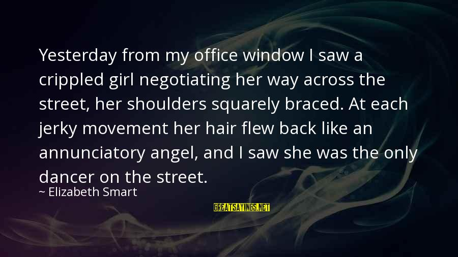 Shoulders Back Sayings By Elizabeth Smart: Yesterday from my office window I saw a crippled girl negotiating her way across the