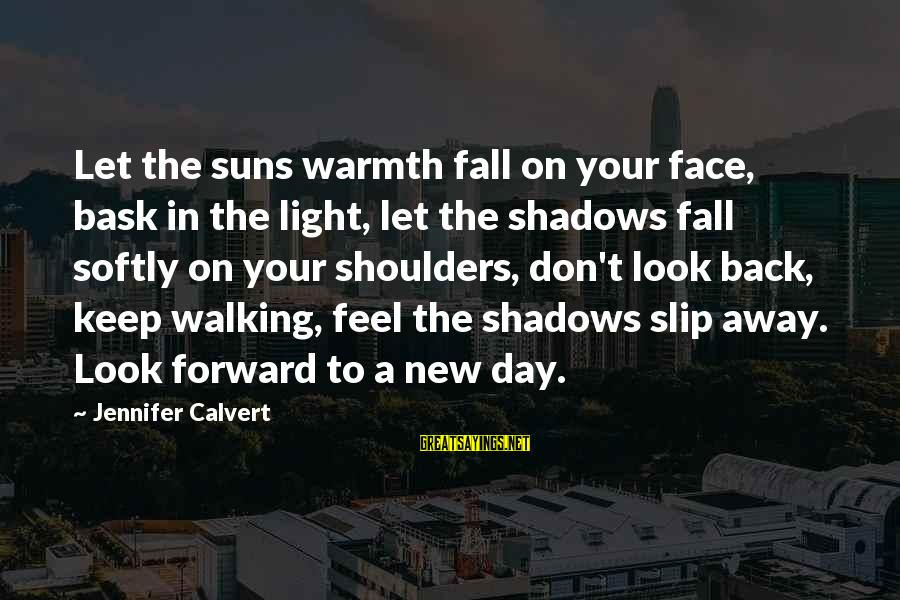 Shoulders Back Sayings By Jennifer Calvert: Let the suns warmth fall on your face, bask in the light, let the shadows