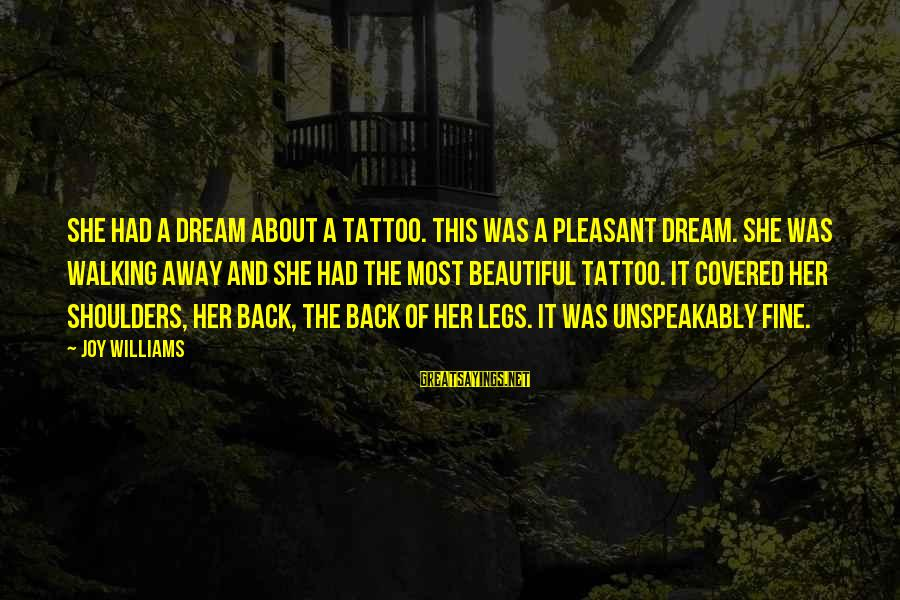 Shoulders Back Sayings By Joy Williams: She had a dream about a tattoo. This was a pleasant dream. She was walking