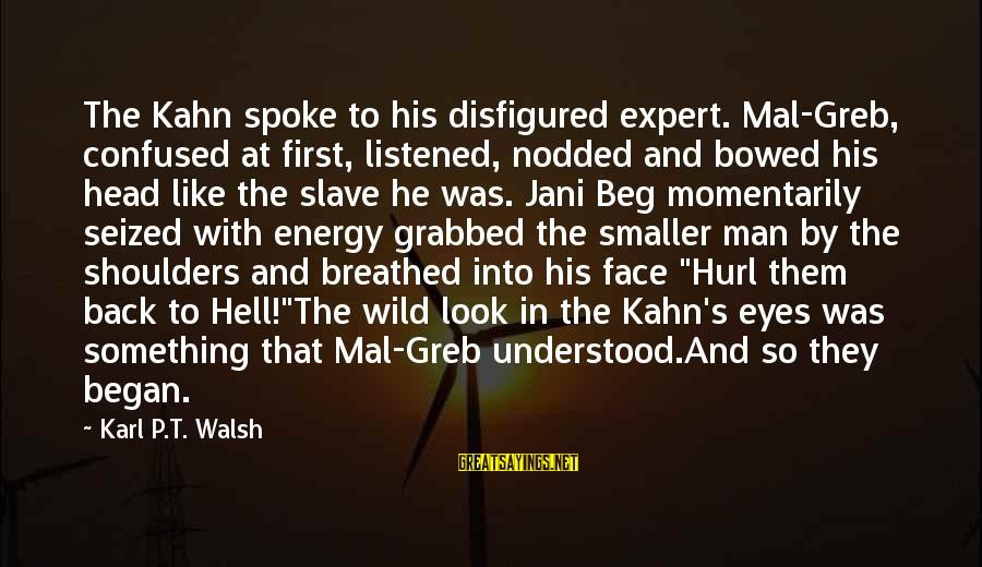 Shoulders Back Sayings By Karl P.T. Walsh: The Kahn spoke to his disfigured expert. Mal-Greb, confused at first, listened, nodded and bowed