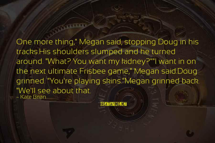 """Shoulders Back Sayings By Kate Brian: One more thing,"""" Megan said, stopping Doug in his tracks.His shoulders slumped and he turned"""