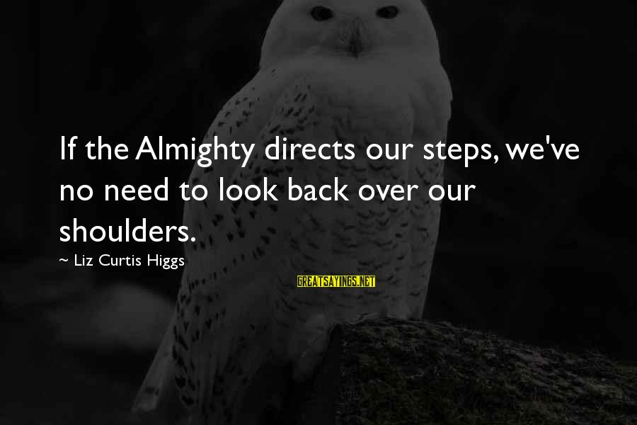 Shoulders Back Sayings By Liz Curtis Higgs: If the Almighty directs our steps, we've no need to look back over our shoulders.