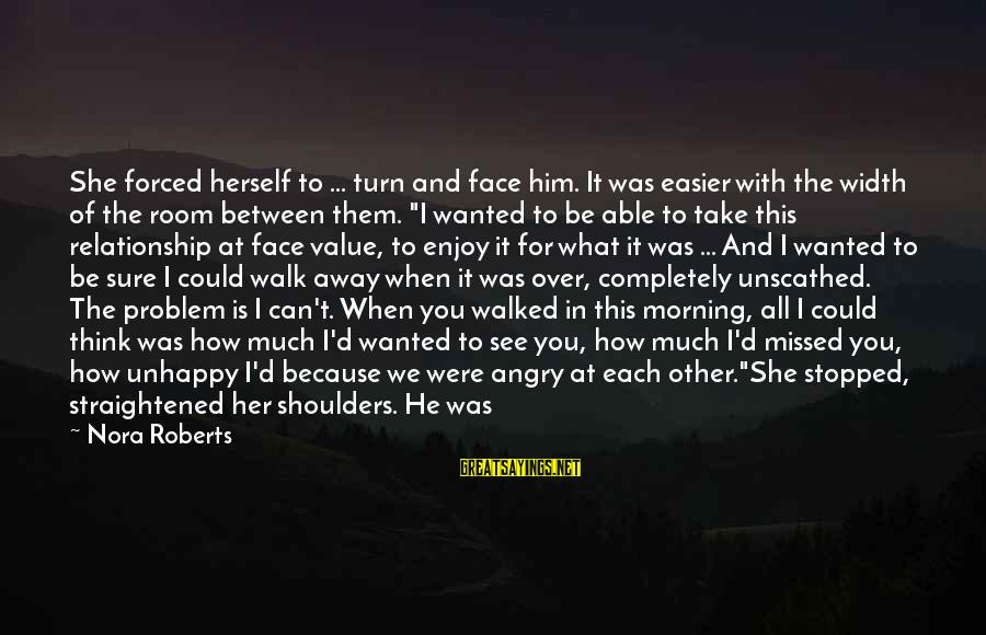Shoulders Back Sayings By Nora Roberts: She forced herself to ... turn and face him. It was easier with the width