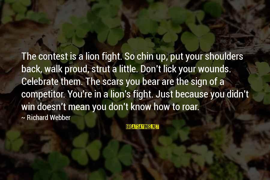 Shoulders Back Sayings By Richard Webber: The contest is a lion fight. So chin up, put your shoulders back, walk proud,