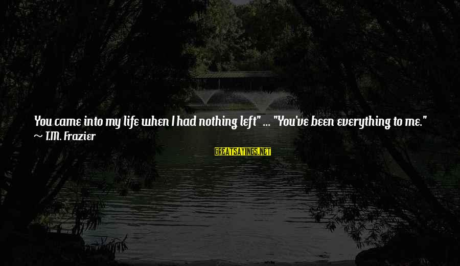"""Shoulders Back Sayings By T.M. Frazier: You came into my life when I had nothing left"""" ... """"You've been everything to"""
