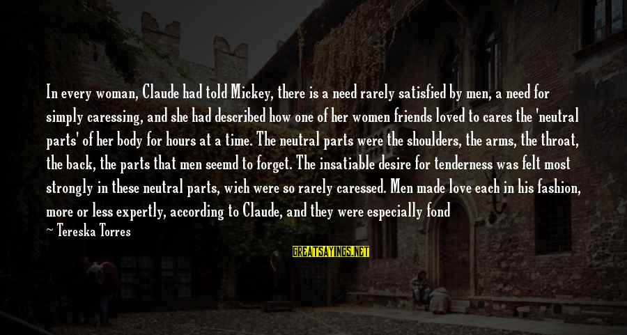 Shoulders Back Sayings By Tereska Torres: In every woman, Claude had told Mickey, there is a need rarely satisfied by men,