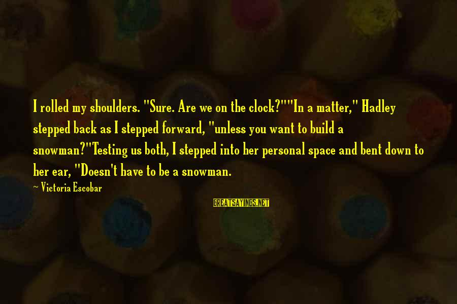 """Shoulders Back Sayings By Victoria Escobar: I rolled my shoulders. """"Sure. Are we on the clock?""""""""In a matter,"""" Hadley stepped back"""